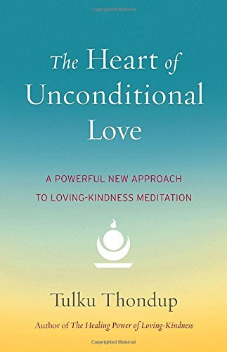 Tulku Thondup The Heart Of Unconditional Love A Powerful New Approach To Loving Kindness Medita