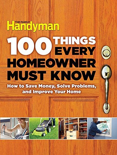 Editors Of Family Handyman 100 Things Every Homeowner Must Know How To Save Money Solve Problems And Improve You