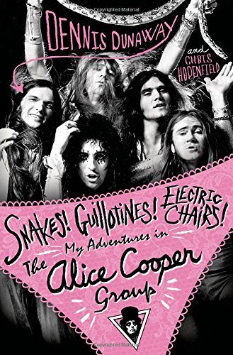Dennis Dunaway Snakes! Guillotines! Electric Chairs! My Adventures In The Alice Cooper Group