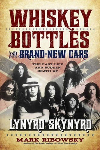 Mark Ribowsky Whiskey Bottles And Brand New Cars The Fast Life And Sudden Death Of Lynyrd Skynyrd