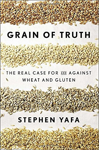 Stephen Yafa Grain Of Truth The Real Case For And Against Wheat And Gluten