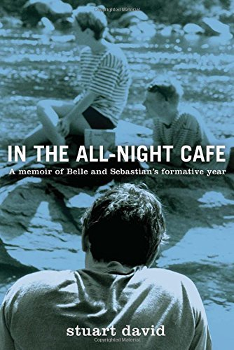 Stuart David In The All Night Cafe A Memoir Of Belle And Sebastian's Formative Year