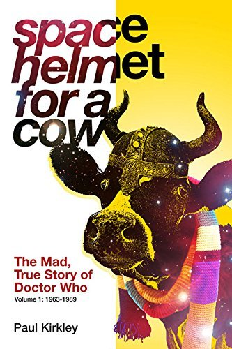 Paul Kirkley Space Helmet For A Cow The Mad True Story Of Doctor Who (1963 1989)