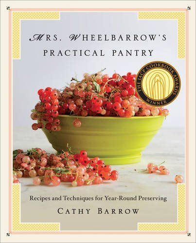 Cathy Barrow Mrs. Wheelbarrow's Practical Pantry Recipes And Techniques For Year Round Preserving