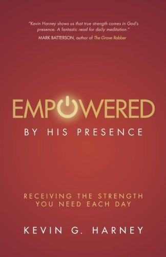Kevin G. Harney Empowered By His Presence Receiving The Strength You Need Each Day