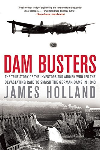 James Holland Dam Busters The True Story Of The Inventors And Airmen Who Le