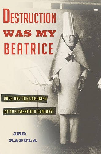 Jed Rasula Destruction Was My Beatrice Dada And The Unmaking Of The Twentieth Century