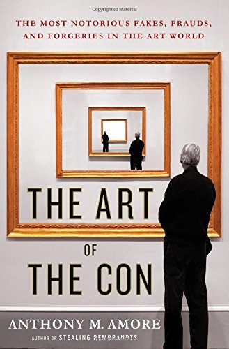 Anthony M. Amore The Art Of The Con The Most Notorious Fakes Frauds And Forgeries I