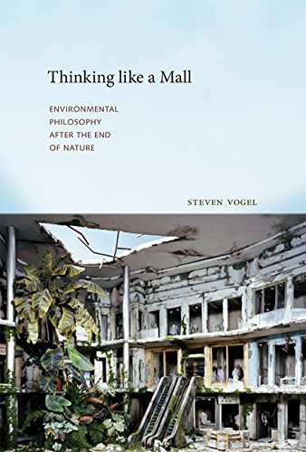 Steven Vogel Thinking Like A Mall Environmental Philosophy After The End Of Nature