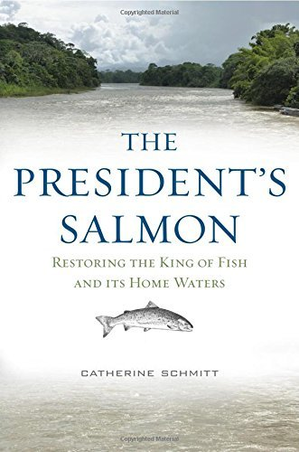 Catherine Schmitt The President's Salmon Restoring The King Of Fish And Its Home Waters
