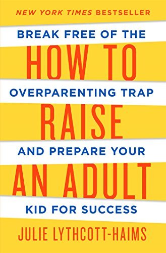 Julie Lythcott Haims How To Raise An Adult Break Free Of The Overparenting Trap And Prepare