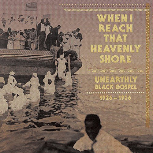When I Reach That Heavenly Shore Unearthly Black Gospel 1926 1936
