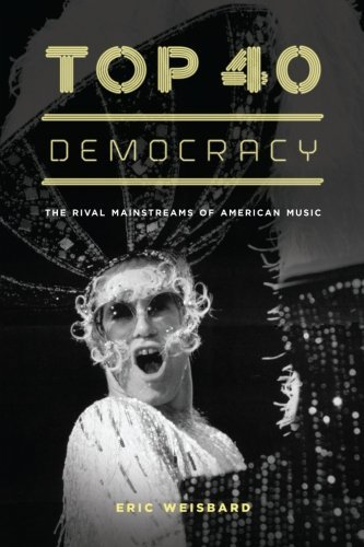 Eric Weisbard Top 40 Democracy The Rival Mainstreams Of American Music