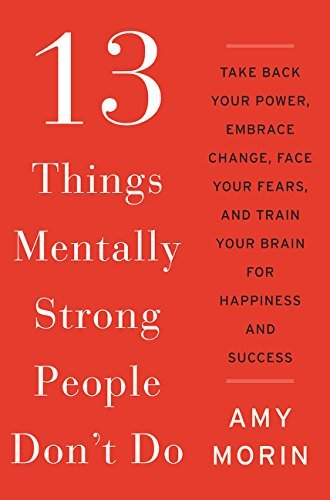 Amy Morin 13 Things Mentally Strong People Don't Do Take Back Your Power Embrace Change Face Your F