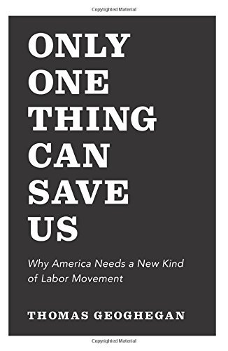 Thomas Geoghegan Only One Thing Can Save Us Why America Needs A New Kind Of Labor Movement