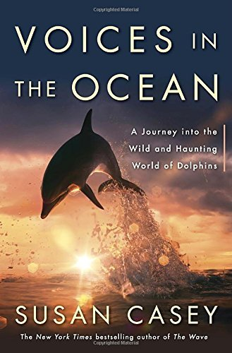 Susan Casey Voices In The Ocean A Journey Into The Wild And Haunting World Of Dol