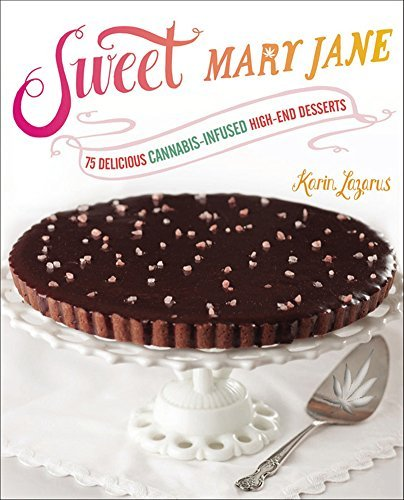 Karin Lazarus Sweet Mary Jane 75 Delicious Cannabis Infused High End Desserts