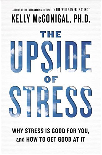 Kelly Mcgonigal The Upside Of Stress Why Stress Is Good For You And How To Get Good A