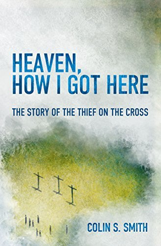 Colin S. Smith Heaven How I Got Here The Story Of The Thief On The Cross