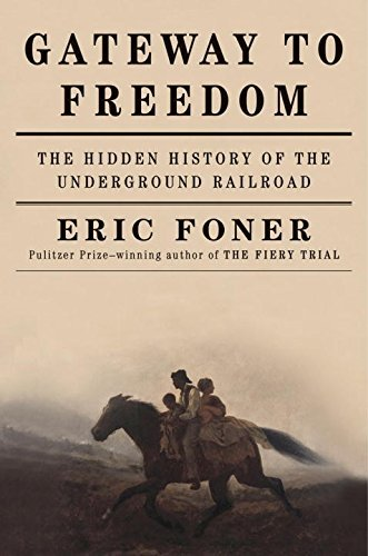 Eric Foner Gateway To Freedom The Hidden History Of The Underground Railroad