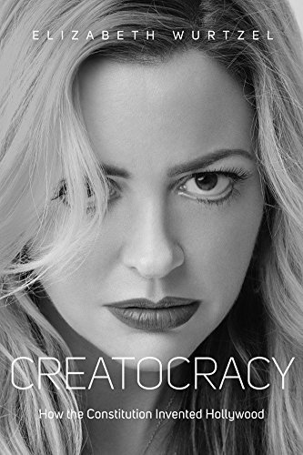 Elizabeth Wurtzel Creatocracy How The Constitution Invented Hollywood