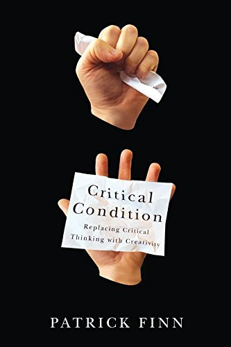 Patrick Finn Critical Condition Replacing Critical Thinking With Creativity
