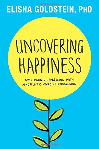 Elisha Goldstein Uncovering Happiness Overcoming Depression With Mindfulness And Self C