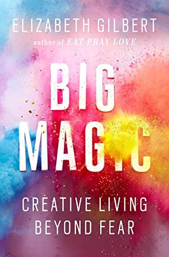 Elizabeth Gilbert Big Magic Creative Living Beyond Fear