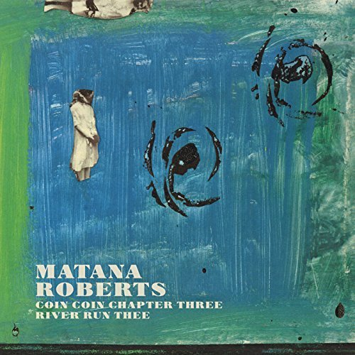 Matana Roberts Coin Coin Chapter Three River