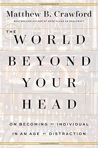 Matthew B. Crawford The World Beyond Your Head On Becoming An Individual In An Age Of Distractio