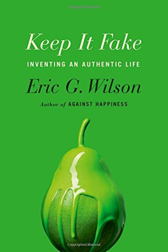 Eric G. Wilson Keep It Fake Inventing An Authentic Life