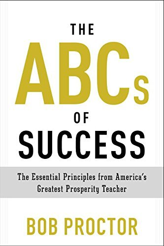 Bob Proctor The Abcs Of Success The Essential Principles From America's Greatest
