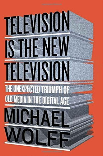 Michael Wolff Television Is The New Television The Unexpected Triumph Of Old Media In The Digita