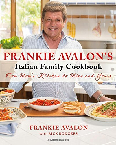 Frankie Avalon Frankie Avalon's Italian Family Cookbook From Mom's Kitchen To Mine And Yours
