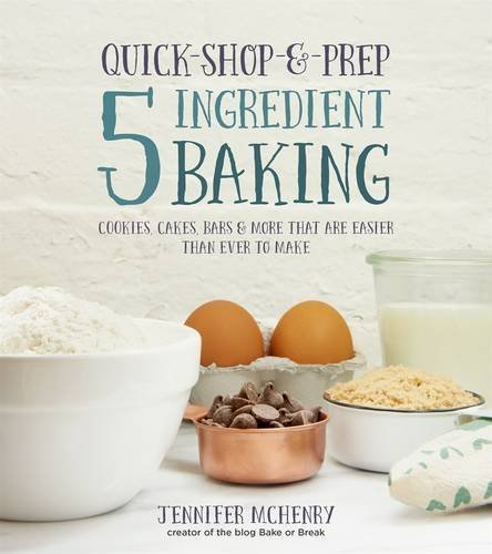 Jennifer Mchenry Quick Shop & Prep 5 Ingredient Baking Cookies Cakes Bars & More That Are Easier Than