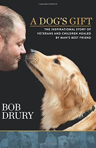 Bob Drury A Dog's Gift The Inspirational Story Of Veterans And Children
