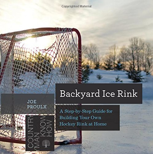 Joe Proulx Backyard Ice Rink A Step By Step Guide For Building Your Own Hockey