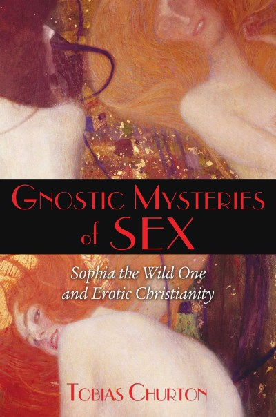 Tobias Churton Gnostic Mysteries Of Sex Sophia The Wild One And Erotic Christianity