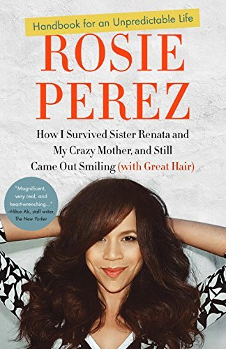 Rosie Perez Handbook For An Unpredictable Life How I Survived Sister Renata And My Crazy Mother