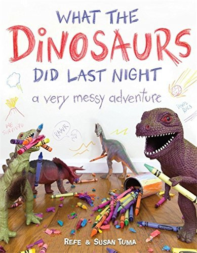 Refe Tuma What The Dinosaurs Did Last Night A Very Messy Adventure