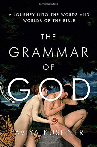Aviya Kushner The Grammar Of God A Journey Into The Words And Worlds Of The Bible