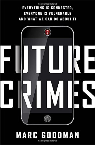 Marc Goodman Future Crimes Everything Is Connected Everyone Is Vulnerable A