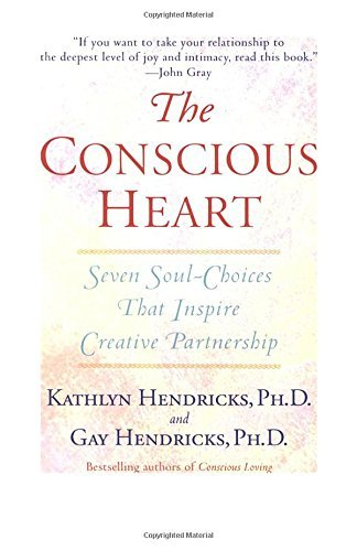 Gay Hendricks The Conscious Heart Seven Soul Choices That Create Your Relationship