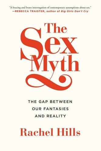 Rachel Hills The Sex Myth The Gap Between Our Fantasies And Reality