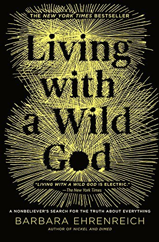Barbara Ehrenreich Living With A Wild God A Nonbeliever's Search For The Truth About Everyt