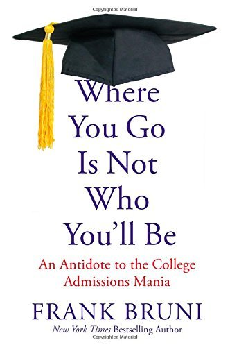 Frank Bruni Where You Go Is Not Who You'll Be An Antidote To The College Admissions Mania
