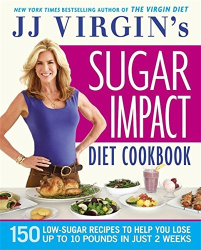 J. J. Virgin Jj Virgin's Sugar Impact Diet Cookbook 150 Low Sugar Recipes To Help You Lose Up To 10 P