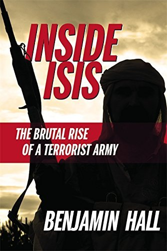 Benjamin Hall Inside Isis The Brutal Rise Of A Terrorist Army