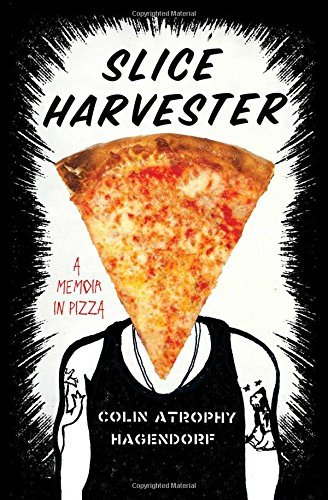 Colin Atrophy Hagendorf Slice Harvester A Memoir In Pizza