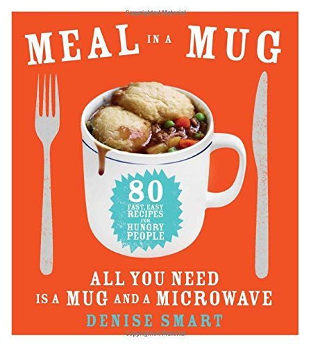 Denise Smart Meal In A Mug 80 Fast Easy Recipes For Hungry People All You N